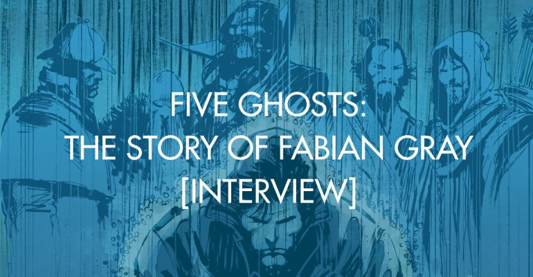 Five Ghosts: The Story of Fabian Gray [Interview]