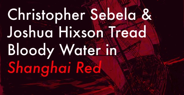 Christopher Sebela & Joshua Hixson Tread Bloody Water in Shanghai Red