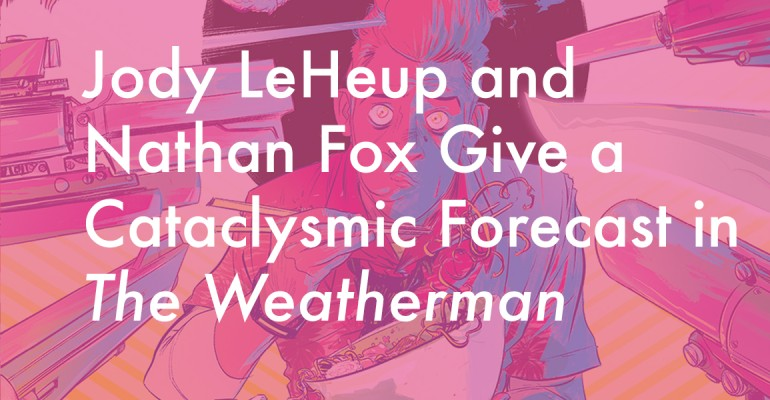 Jody LeHeup and Nathan Fox Give a Cataclysmic Forecast in The Weatherman