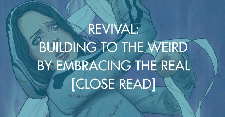 Revival: Building To the Weird By Embracing The Real [Close Read]