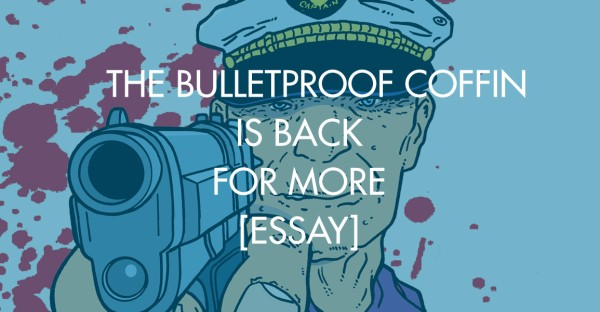 The Bulletproof Coffin Is Back For More [Essay]
