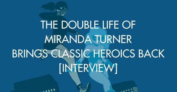The Double Life of Miranda Turner Brings Classic Heroics Back [Interview]