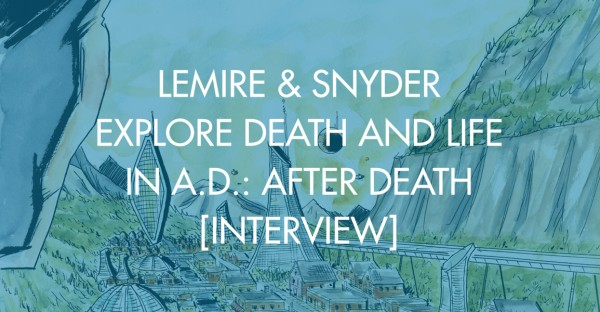 Lemire & Snyder Explore Death and Life in A.D.: After Death [Interview]