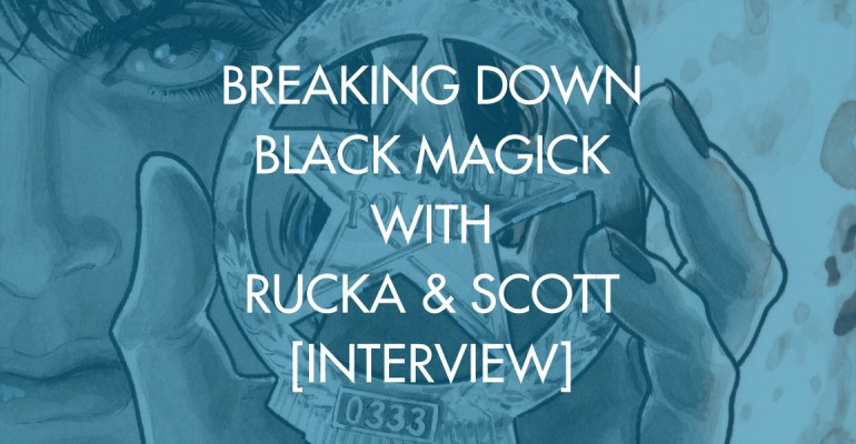 Breaking Down Black Magick With Rucka & Scott [Interview]