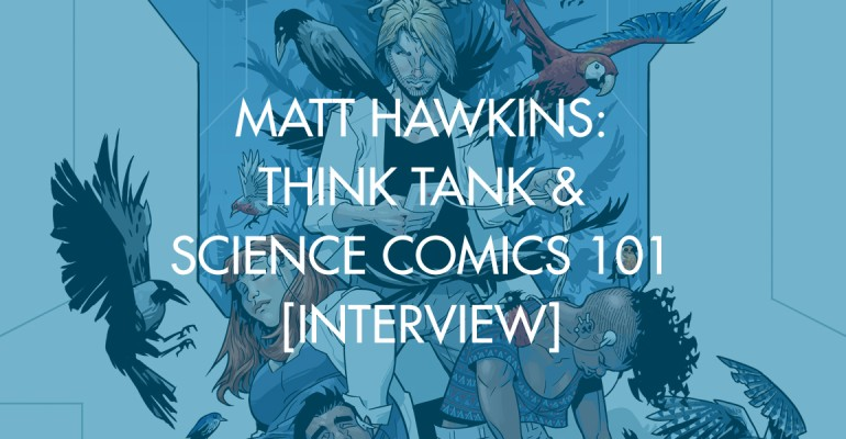 Matt Hawkins: Think Tank & Science Comics 101 [Interview]