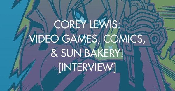 Corey Lewis: Video Games, Comics, & Sun Bakery! [Interview]