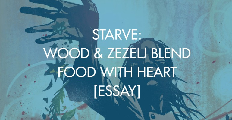 Starve: Wood & Zezelj Blend Food With Heart [Essay]