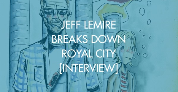 Jeff Lemire Breaks Down Royal City [Interview]