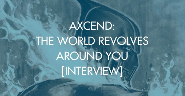 Axcend: The World Revolves Around You [Interview]