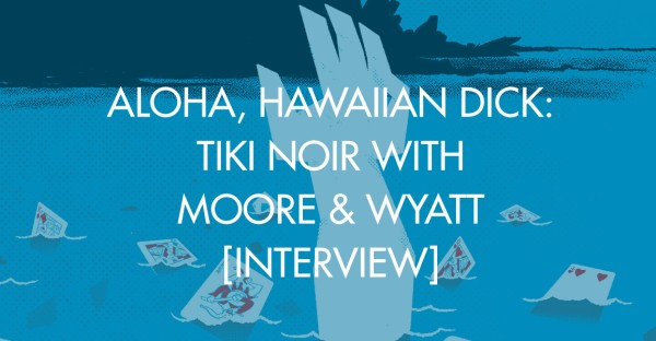 Aloha, Hawaiian Dick: Tiki Noir With Moore & Wyatt [Interview]