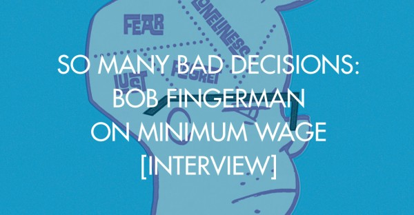 So Many Bad Decisions: Bob Fingerman on Minimum Wage [Interview]
