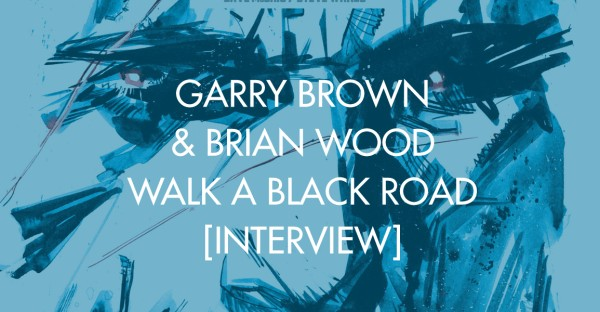 Garry Brown & Brian Wood Walk A Black Road [Interview]