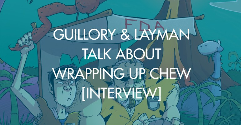 Guillory & Layman Talk About Wrapping Up Chew [Interview]
