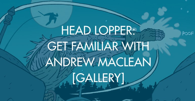 Head Lopper: Get Familiar With Andrew MacLean [Gallery]