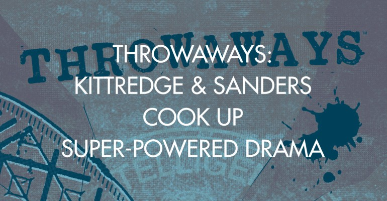 Throwaways: Kittredge & Sanders Cook Up Super-Powered Drama