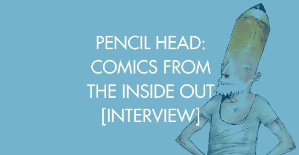 Pencil Head: Comics From The Inside Out [Interview]