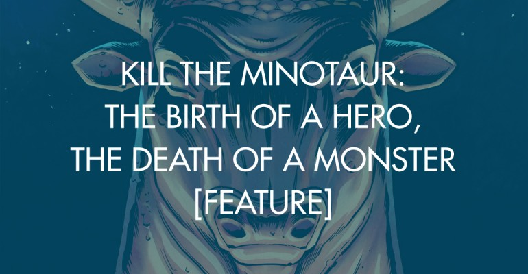 Kill the Minotaur: The Birth of A Hero, The Death of A Monster [Feature]