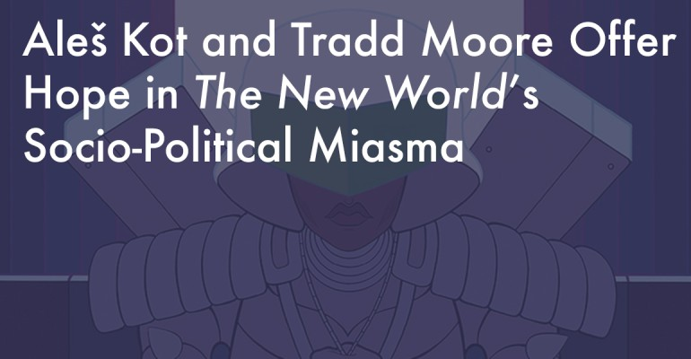 Aleš Kot and Tradd Moore Offer Hope in The New World's Socio-Political Miasma