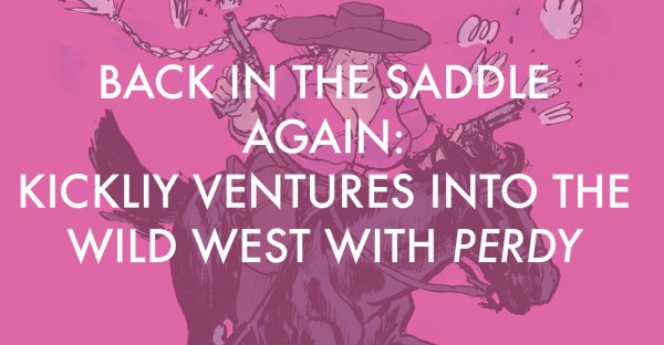 Kickliy Ventures into the Wild West with the Raucous Perdy