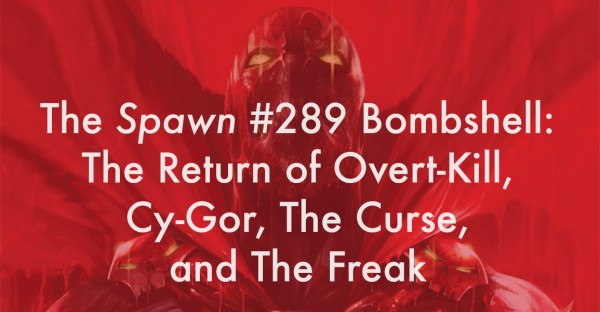The Spawn #289 Bombshell: The Return of Overt-Kill, Cy-Gor, The Curse, and The Freak