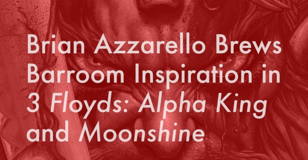 Brian Azzarello Brews Barroom Inspiration in 3 Floyds: Alpha King and Moonshine