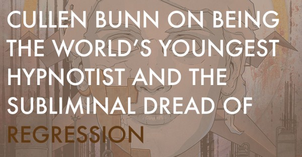 Cullen Bunn on Being the World's Youngest Hypnotist and the Subliminal Dread of Regression
